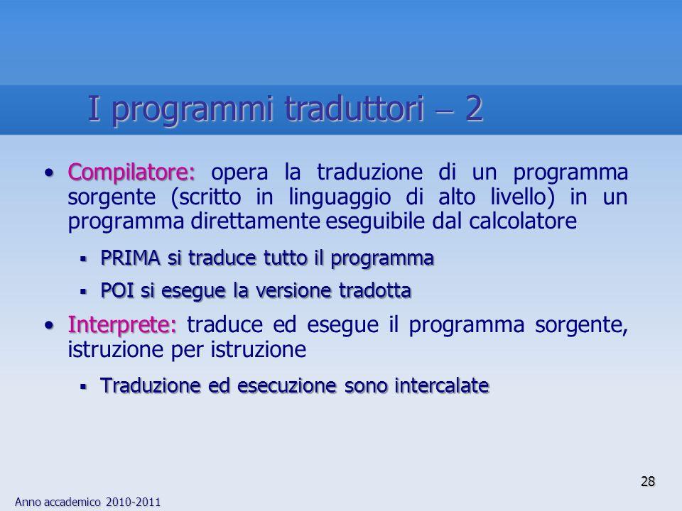 Anno accademico 2010-2011 28 I programmi traduttori 2 Compilatore:Compilatore: opera la traduzione di un programma sorgente (scritto in linguaggio di