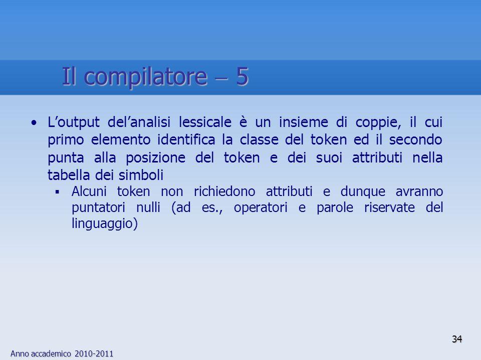 Anno accademico 2010-2011 34 Il compilatore 5 Loutput delanalisi lessicale è un insieme di coppie, il cui primo elemento identifica la classe del toke