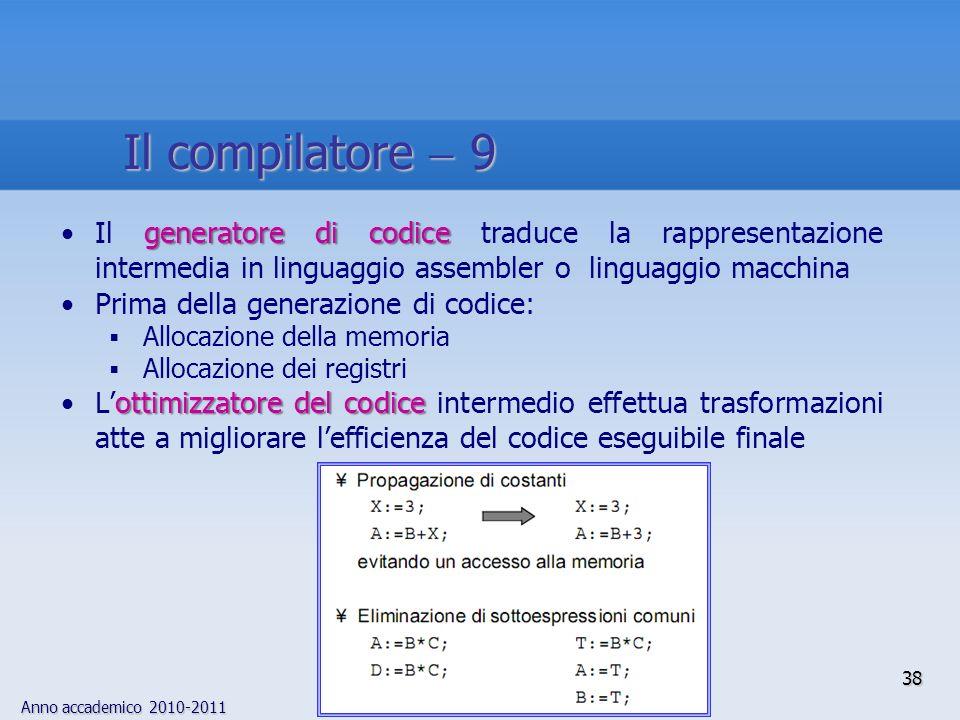 Anno accademico 2010-2011 38 Il compilatore 9 generatore di codiceIl generatore di codice traduce la rappresentazione intermedia in linguaggio assembl