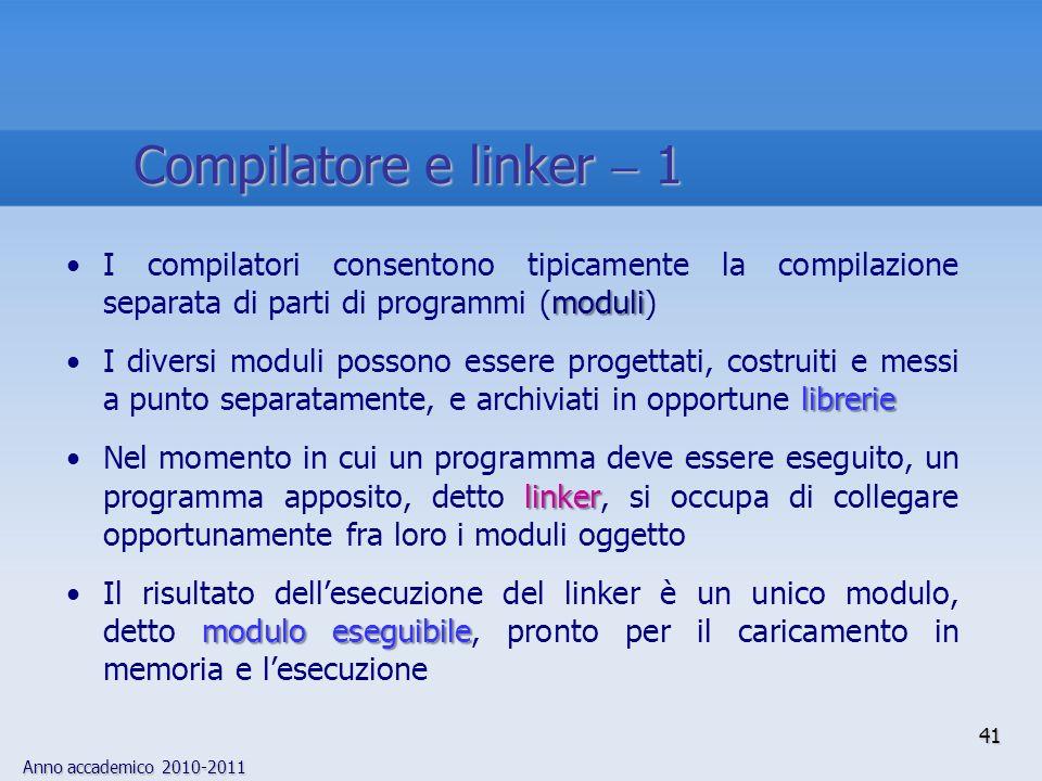 Anno accademico 2010-2011 41 Compilatore e linker 1 moduliI compilatori consentono tipicamente la compilazione separata di parti di programmi (moduli)