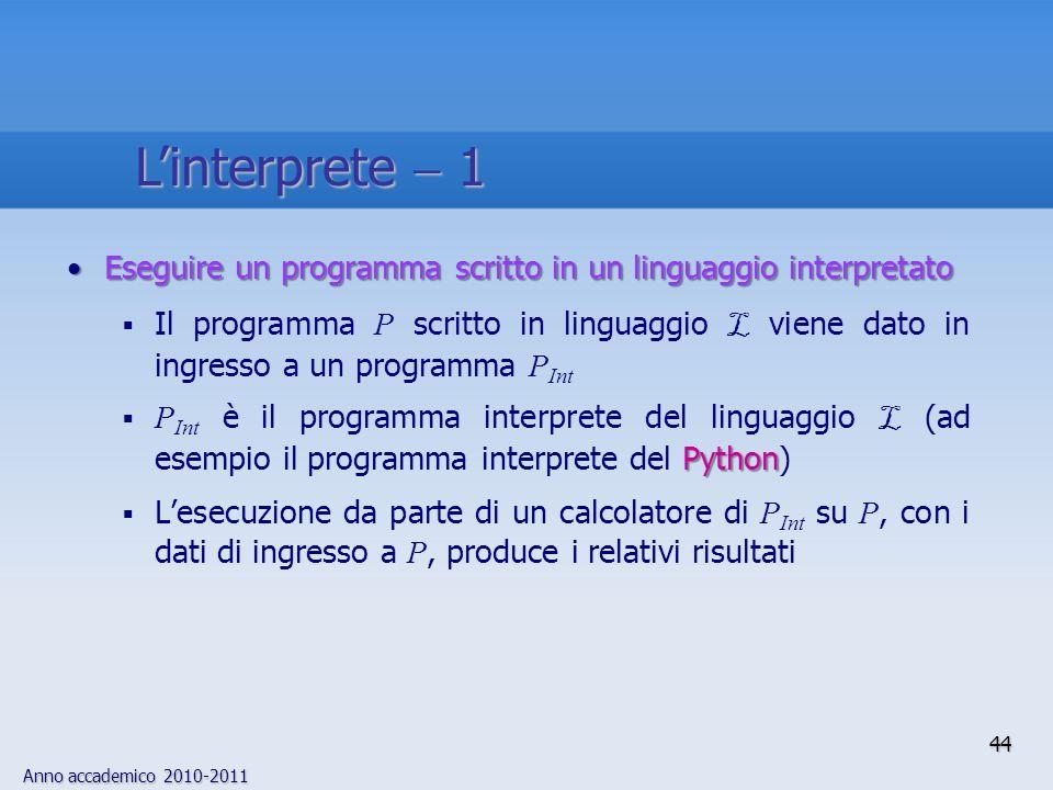 Anno accademico 2010-2011 44 Linterprete 1 Eseguire un programma scritto in un linguaggio interpretatoEseguire un programma scritto in un linguaggio i