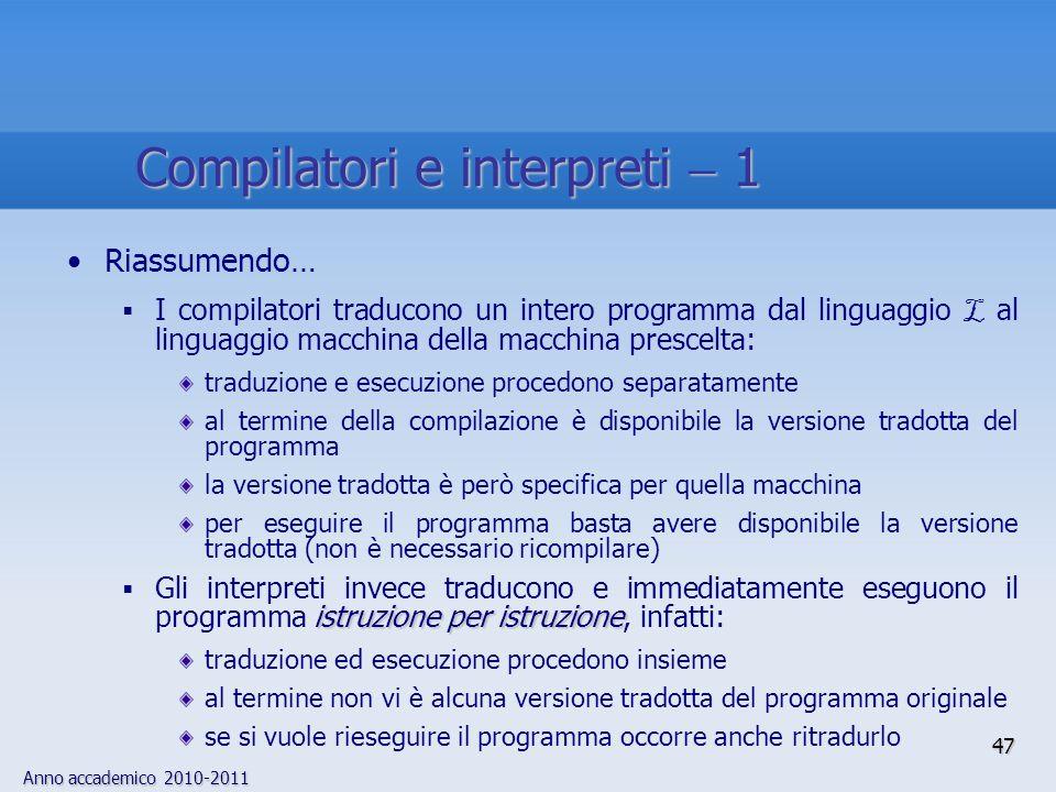 Anno accademico 2010-2011 47 Compilatori e interpreti 1 Riassumendo… I compilatori traducono un intero programma dal linguaggio L al linguaggio macchi