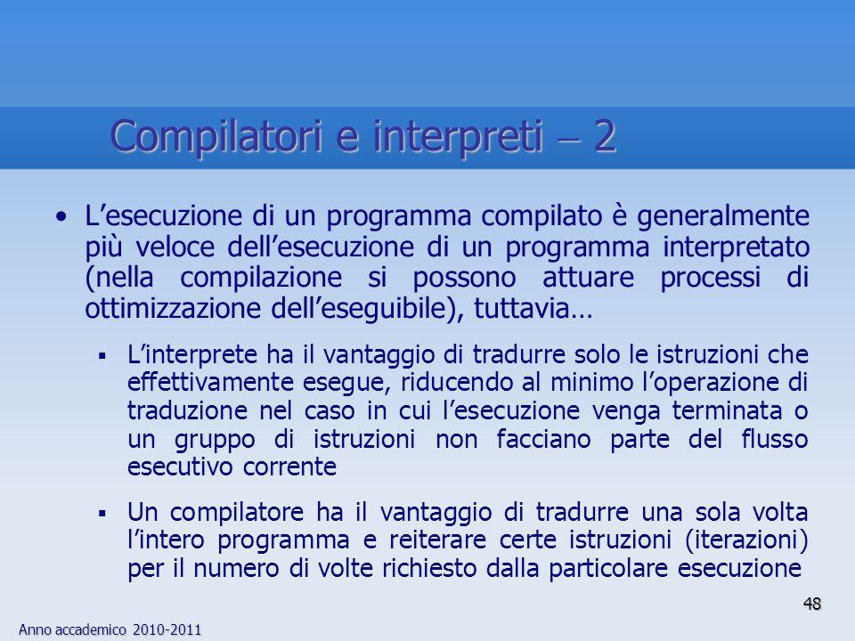 Anno accademico 2010-2011 48 Lesecuzione di un programma compilato è generalmente più veloce dellesecuzione di un programma interpretato (nella compil