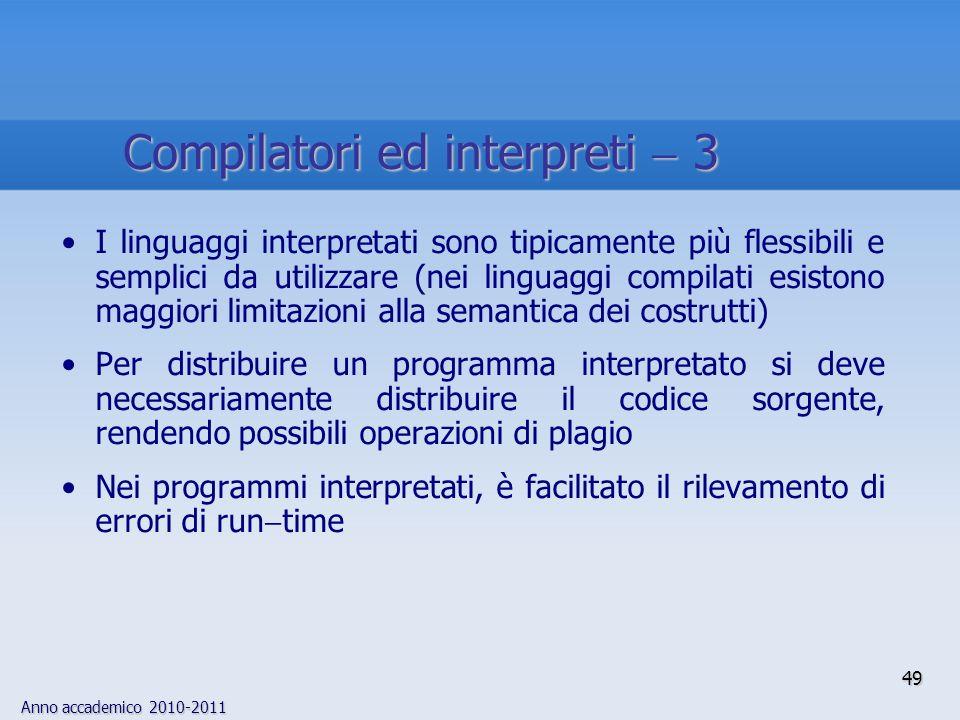 Anno accademico 2010-2011 49 Compilatori ed interpreti 3 I linguaggi interpretati sono tipicamente più flessibili e semplici da utilizzare (nei lingua