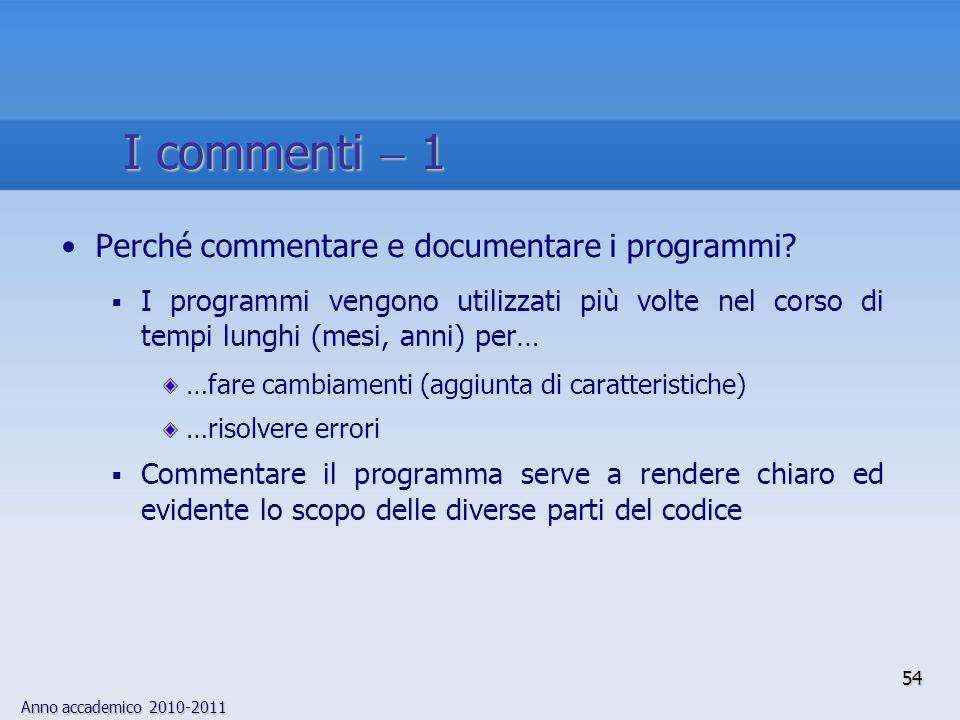 Anno accademico 2010-2011 54 I commenti 1 Perché commentare e documentare i programmi? I programmi vengono utilizzati più volte nel corso di tempi lun