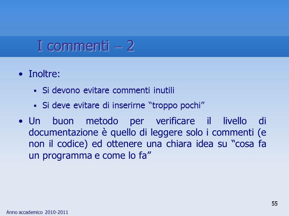 Anno accademico 2010-2011 55 I commenti 2 Inoltre: Si devono evitare commenti inutili Si deve evitare di inserirne troppo pochi Un buon metodo per ver