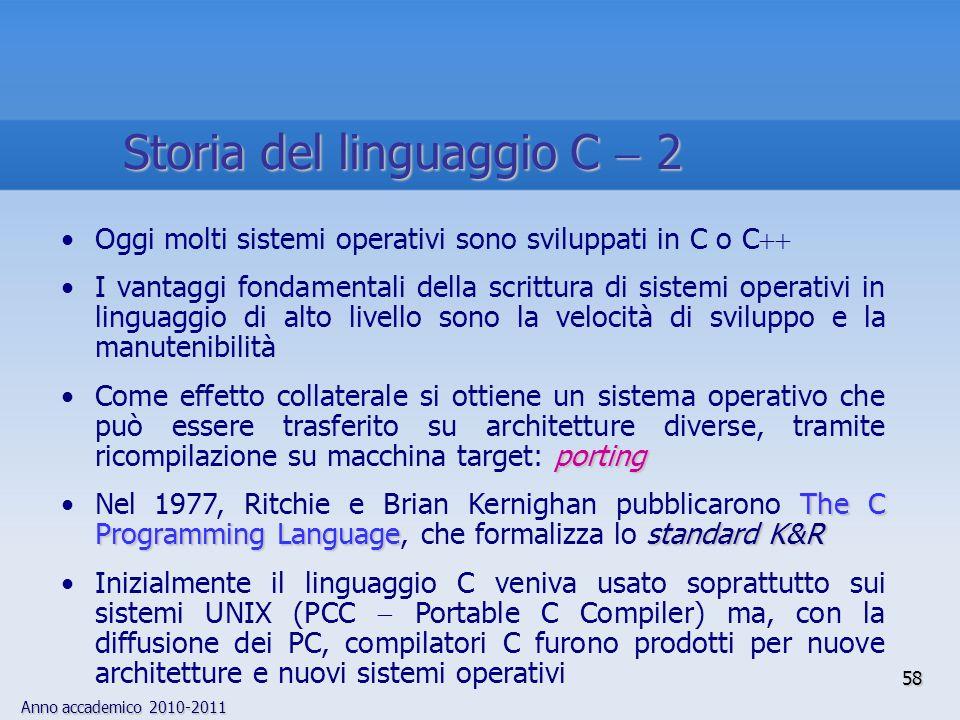 Anno accademico 2010-2011 58 Storia del linguaggio C 2 Oggi molti sistemi operativi sono sviluppati in C o C I vantaggi fondamentali della scrittura d