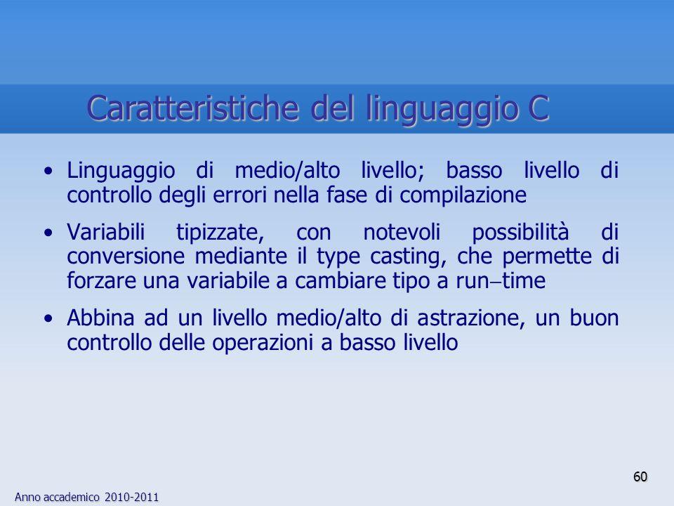Anno accademico 2010-2011 60 Caratteristiche del linguaggio C Linguaggio di medio/alto livello; basso livello di controllo degli errori nella fase di