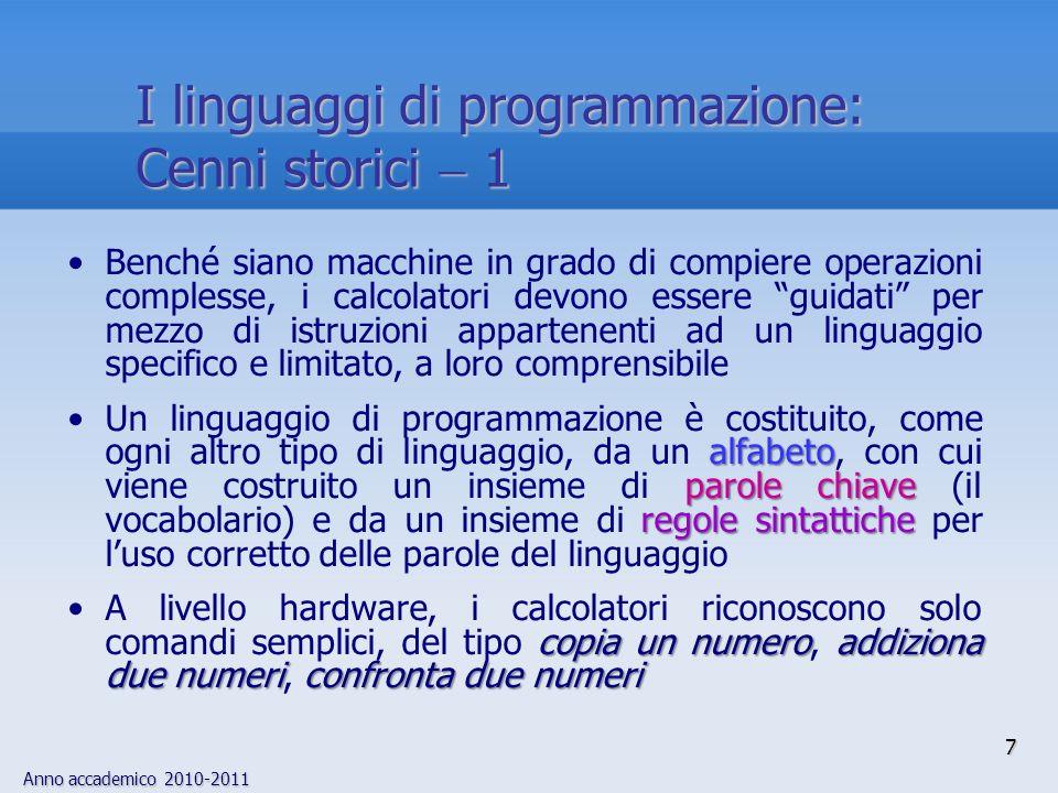 Anno accademico 2010-2011 8 I linguaggi di programmazione: Cenni storici 2 I primi linguaggi di programmazione coincidevano con linsieme delle istruzioni eseguibili dallhardware Le istruzioni hardware sono codificate in codice binario: ogni informazione è rappresentata, allinterno della macchina, come una sequenza di bit Enorme sforzo programmativo richiesto per codificare algoritmi semplici Enorme sforzo programmativo richiesto per codificare algoritmi semplici set di istruzioni macchina linguaggio macchinaI comandi realizzati in hardware definiscono il set di istruzioni macchina e i programmi che li utilizzano direttamente sono i programmi in linguaggio macchina