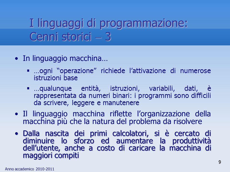 Anno accademico 2010-2011 30 Il compilatore 1 Eseguire un programma scritto in un linguaggio compilatoEseguire un programma scritto in un linguaggio compilato Il programma P scritto in linguaggio L viene dato in ingresso a un programma P Comp C P Comp è il programma compilatore del linguaggio L (ad esempio il programma compilatore del C) FASE di COMPILAZIONEcompile time Lesecuzione da parte di un calcolatore di P Comp su P (dove P è il dato di ingresso) produce P exe FASE di COMPILAZIONE (compile time) FASE di ESECUZIONErun time Lesecuzione da parte di un calcolatore di P exe su particolari dati in input produce i relativi risultati FASE di ESECUZIONE (run time)