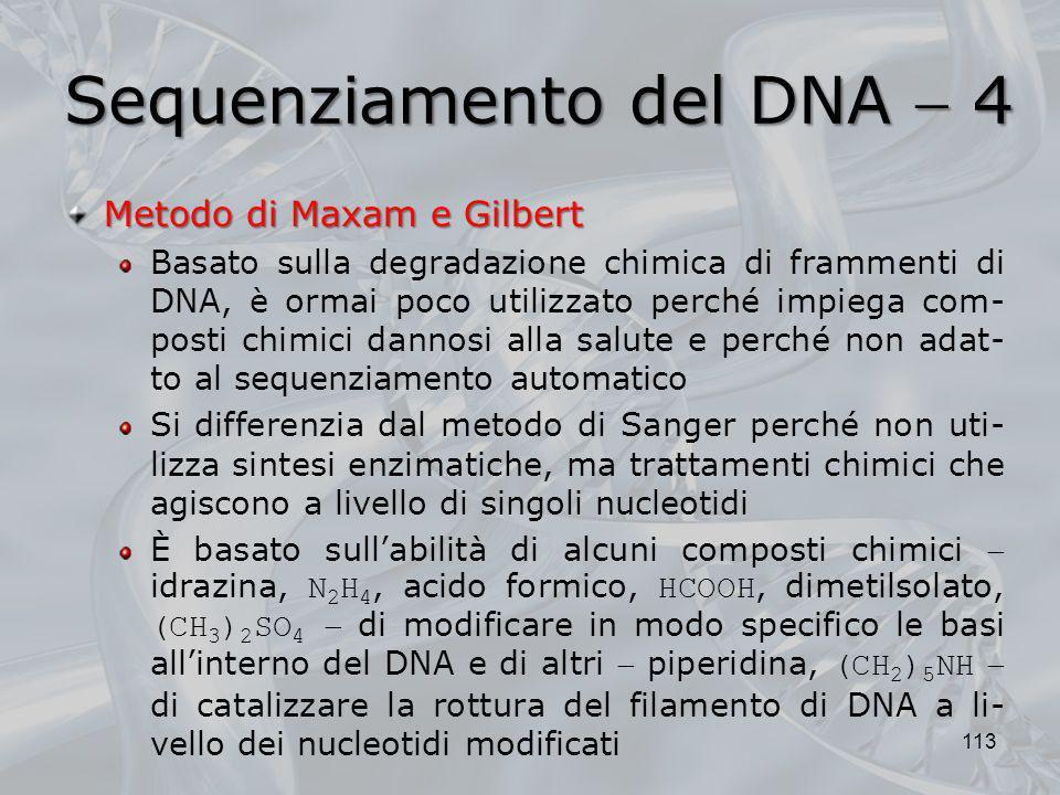 Sequenziamento del DNA 4 Metodo di Maxam e Gilbert Basato sulla degradazione chimica di frammenti di DNA, è ormai poco utilizzato perché impiega com-