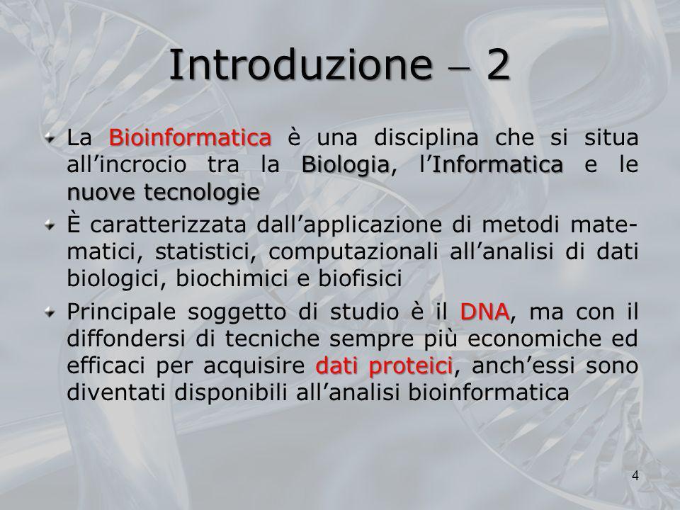 Introduzione 2 Bioinformatica BiologiaInformatica nuove tecnologie La Bioinformatica è una disciplina che si situa allincrocio tra la Biologia, lInfor