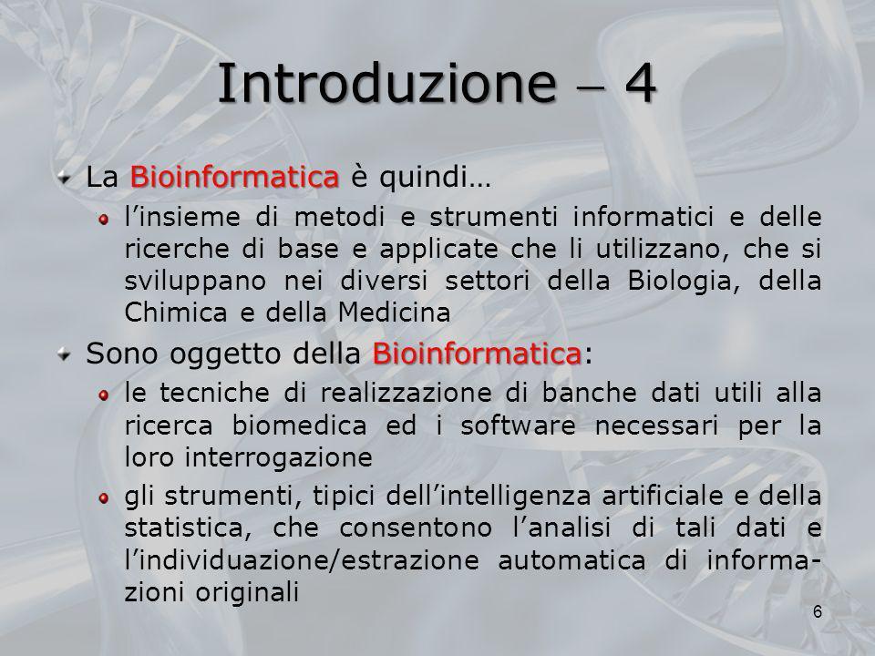 Introduzione 4 Bioinformatica La Bioinformatica è quindi… linsieme di metodi e strumenti informatici e delle ricerche di base e applicate che li utili