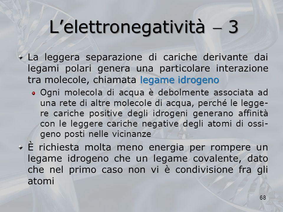 Lelettronegatività 3 legame idrogeno La leggera separazione di cariche derivante dai legami polari genera una particolare interazione tra molecole, ch