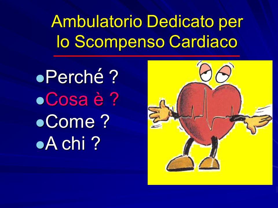 Ambulatorio Dedicato per lo Scompenso Cardiaco Perch é ? Perch é ? Cosa è ? Cosa è ? Come ? Come ? A chi ? A chi ?
