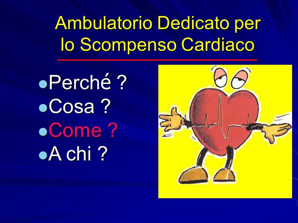 Ambulatorio Dedicato per lo Scompenso Cardiaco Perch é ? Perch é ? Cosa ? Cosa ? Come ? Come ? A chi ? A chi ?