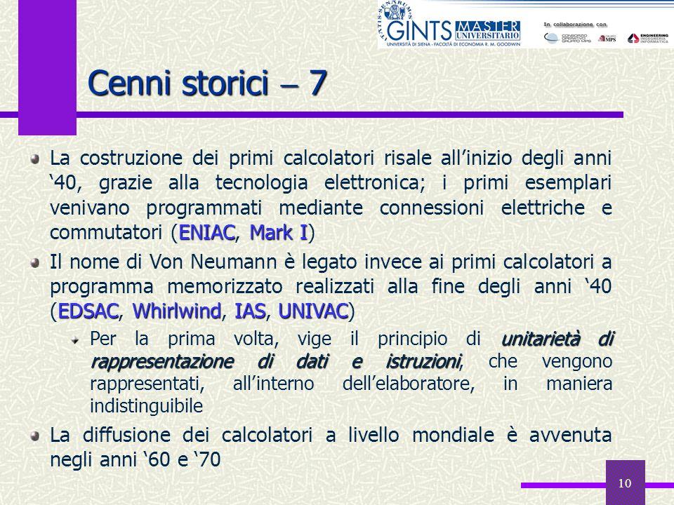 10 Cenni storici 7 ENIAC Mark I La costruzione dei primi calcolatori risale allinizio degli anni 40, grazie alla tecnologia elettronica; i primi esemp