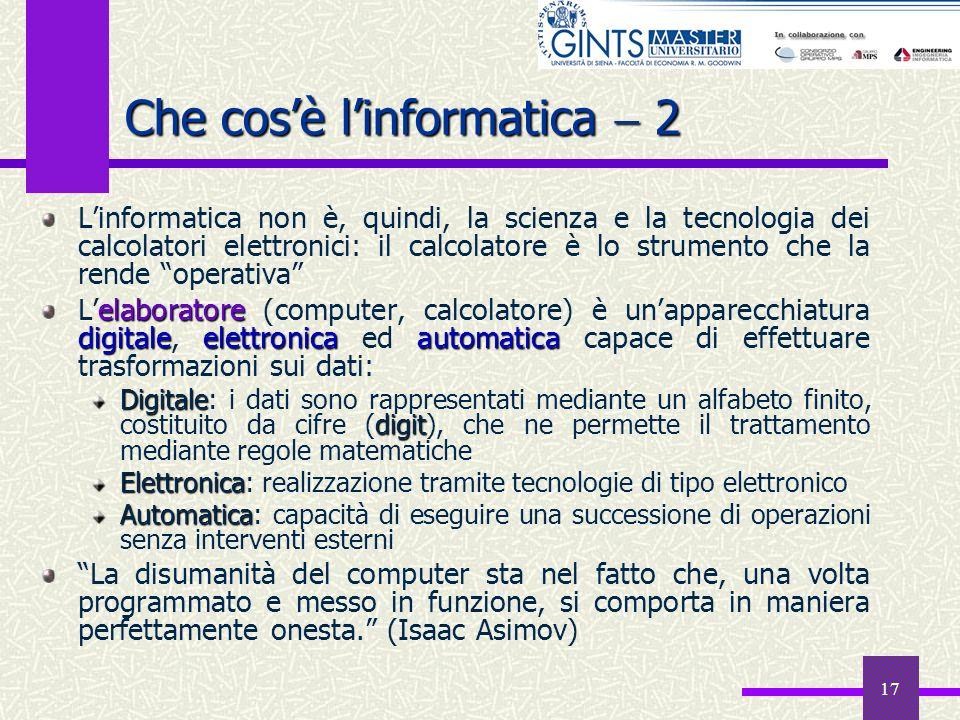 17 Che cosè linformatica 2 Linformatica non è, quindi, la scienza e la tecnologia dei calcolatori elettronici: il calcolatore è lo strumento che la re