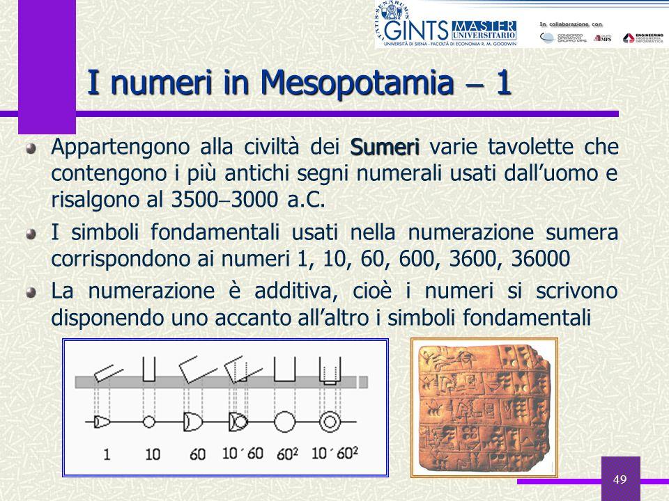 49 I numeri in Mesopotamia 1 Sumeri Appartengono alla civiltà dei Sumeri varie tavolette che contengono i più antichi segni numerali usati dalluomo e