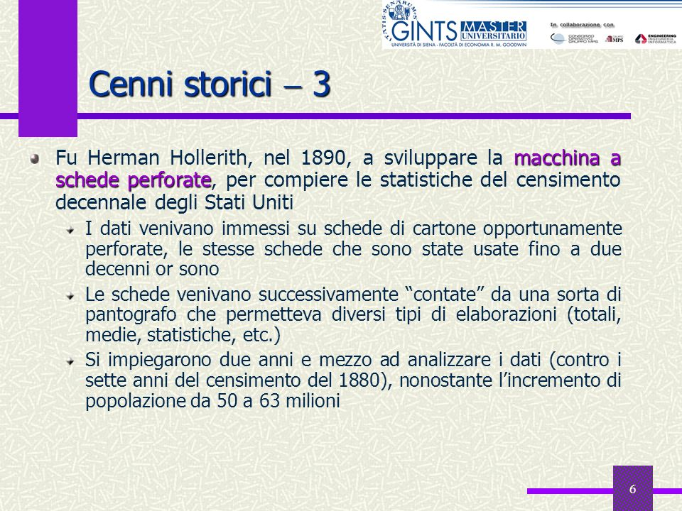 6 Cenni storici 3 macchina a schede perforate Fu Herman Hollerith, nel 1890, a sviluppare la macchina a schede perforate, per compiere le statistiche