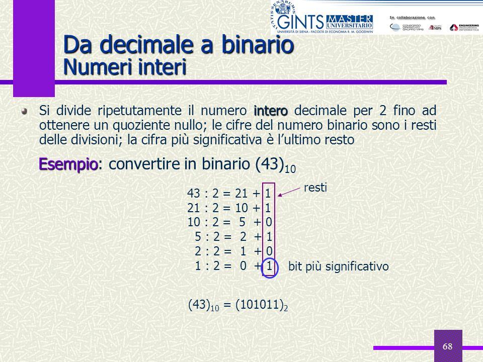 68 Da decimale a binario Numeri interi intero Si divide ripetutamente il numero intero decimale per 2 fino ad ottenere un quoziente nullo; le cifre de