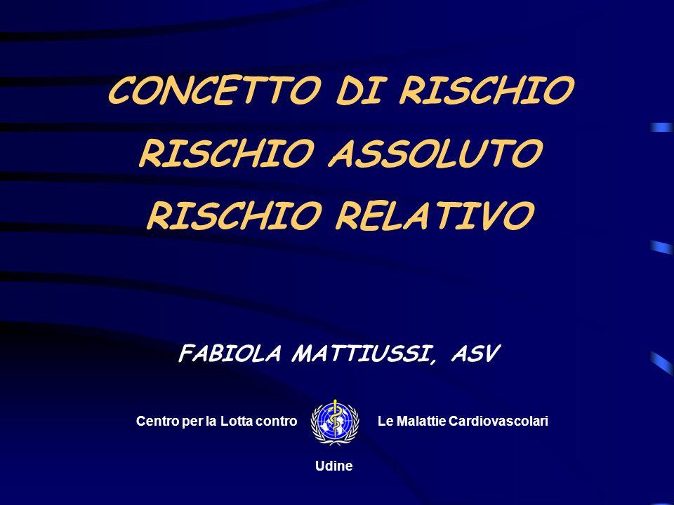 CONCETTO DI RISCHIO ASSOLUTO RISCHIO RELATIVO FABIOLA MATTIUSSI, ASV Centro per la Lotta controLe Malattie Cardiovascolari Udine