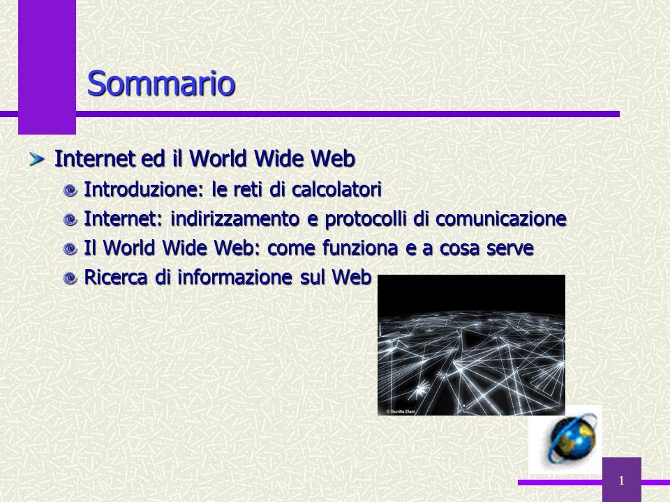 1 Sommario Internet ed il World Wide Web Introduzione: le reti di calcolatori Internet: indirizzamento e protocolli di comunicazione Il World Wide Web: come funziona e a cosa serve Ricerca di informazione sul Web