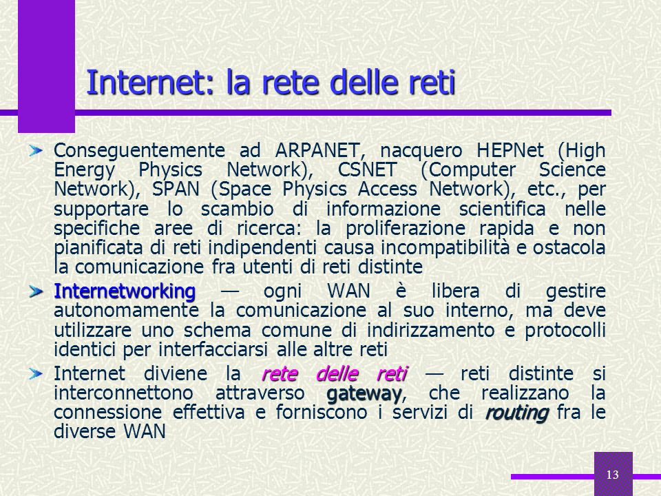 12 Le tappe fondamentali 1987 10000 host 1989 100000 host Internet 1990 ARPANET diviene Internet, Tim Berners-Lee del CERN di Ginevra WWW progetta il