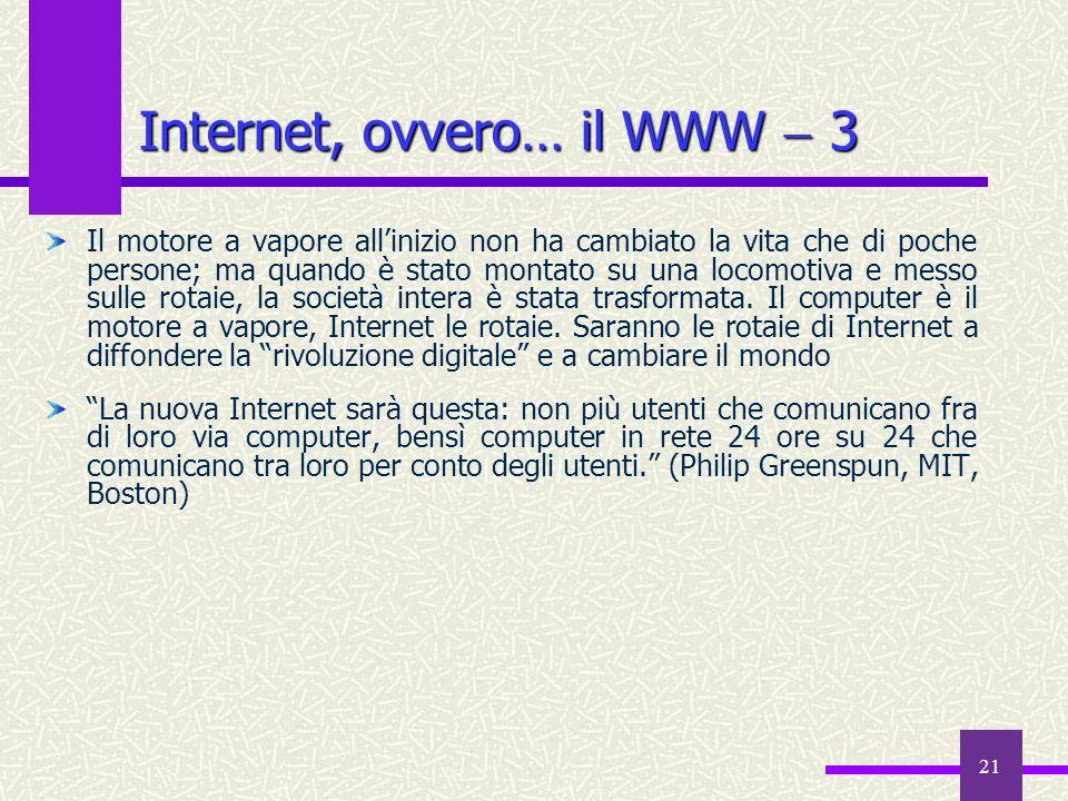 20 Internet, ovvero… il WWW 2 Ogni sito è un punto di vista su Internet Internet non è né buono né cattivo, ma un semplice mezzo per luso e labuso; si