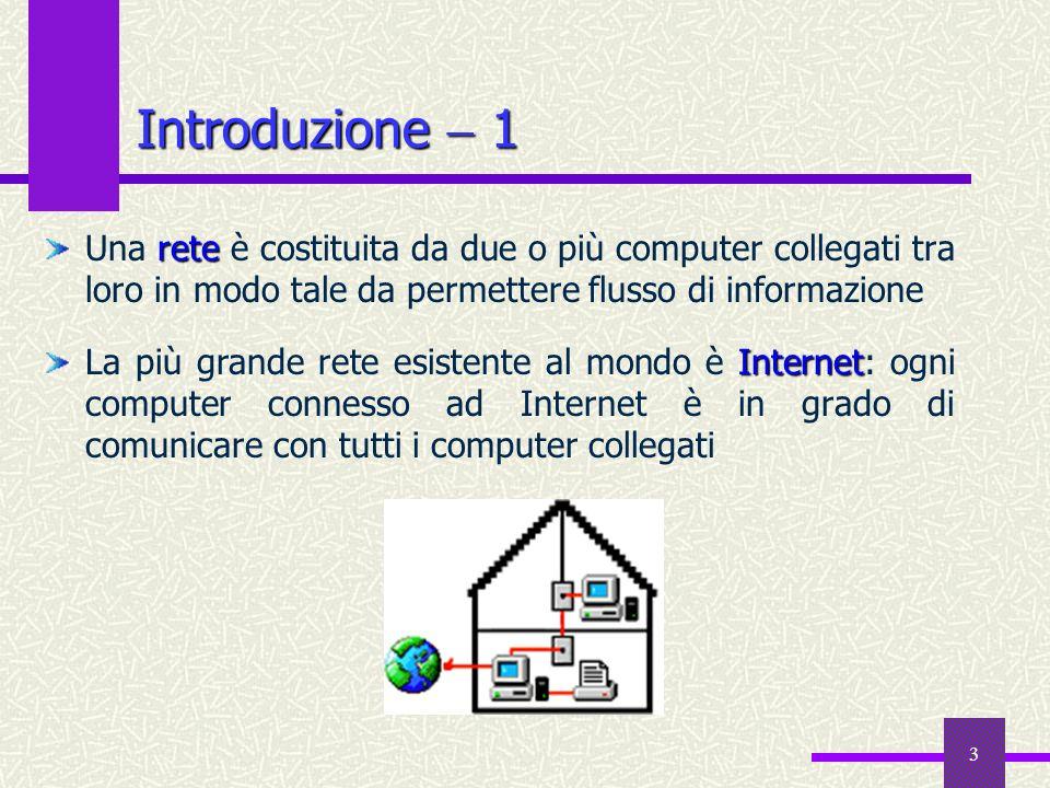 3 Introduzione 1 rete Una rete è costituita da due o più computer collegati tra loro in modo tale da permettere flusso di informazione Internet La più grande rete esistente al mondo è Internet: ogni computer connesso ad Internet è in grado di comunicare con tutti i computer collegati