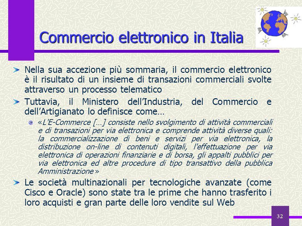 31 Il commercio elettronico Termine applicato allutilizzo del Web per lo scambio di merci, informazioni e servizi nel settore commerciale e–commerce e