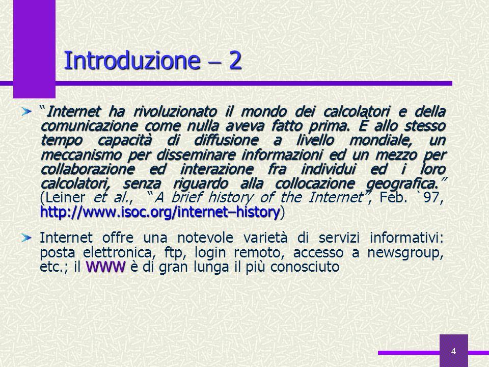 14 Indirizzamento Uno schema globale e gerarchico di indirizzamento identifica univocamente ogni utente ovunque localizzato nel mondo:monica@dii.unisi.it at identifica lutente Monica (Bianchini), con un account su un calcolatore il cui indirizzo di rete è rappresentato da ciò che sta a destra di at, @; il calcolatore è situato nel Dipartimento di Ingegneria dellInformazione (dii) dellUniversità di Siena (unisi), in Italia (it) Domain Name SystemDNS Lo schema gerarchico di indirizzamento, che procede dallo specifico al generale, è chiamato Domain Name System (DNS) Nella realtà, gli indirizzi di Internet sono numeri binari a 32 bit: gli indirizzi simbolici più facili da memorizzare sono convertiti automaticamente negli indirizzi numerici prima della trasmissione di dati sulla rete
