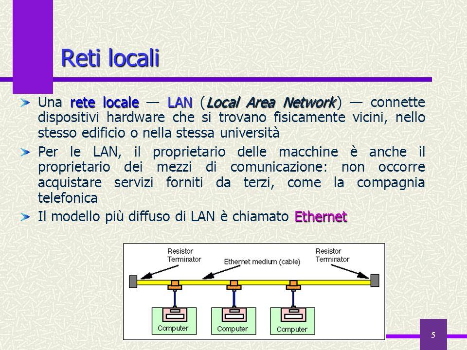 5 Reti locali rete localeLAN Local Area Network Una rete locale LAN (Local Area Network ) connette dispositivi hardware che si trovano fisicamente vicini, nello stesso edificio o nella stessa università Per le LAN, il proprietario delle macchine è anche il proprietario dei mezzi di comunicazione: non occorre acquistare servizi forniti da terzi, come la compagnia telefonica Ethernet Il modello più diffuso di LAN è chiamato Ethernet