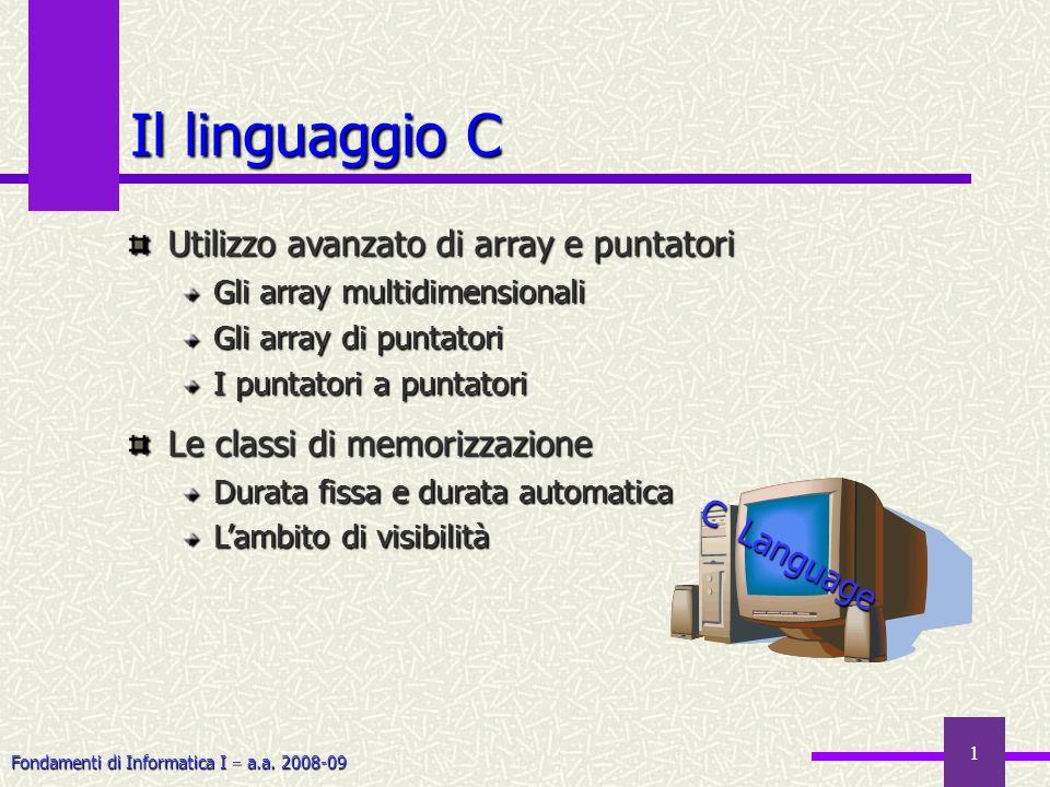 Fondamenti di Informatica I a.a. 2008-09 1 Il linguaggio C Utilizzo avanzato di array e puntatori Gli array multidimensionali Gli array di puntatori I