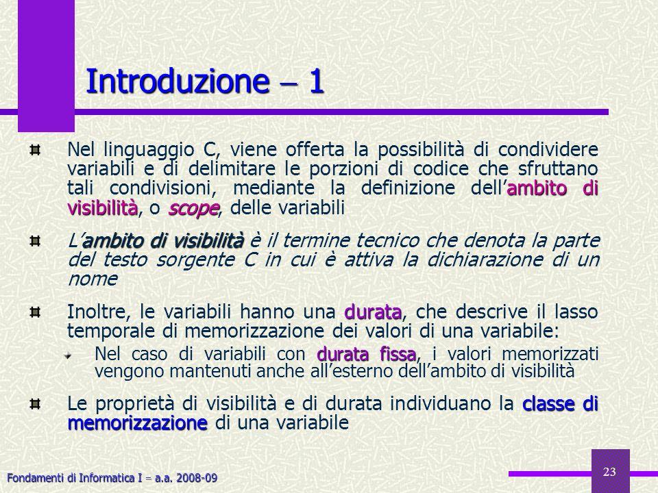 Fondamenti di Informatica I a.a. 2008-09 23 Introduzione 1 ambito di visibilitàscope Nel linguaggio C, viene offerta la possibilità di condividere var