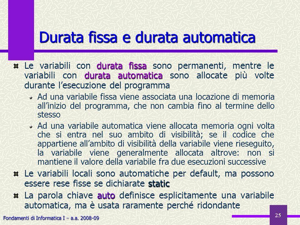 Fondamenti di Informatica I a.a. 2008-09 25 Durata fissa e durata automatica durata fissa durata automatica Le variabili con durata fissa sono permane