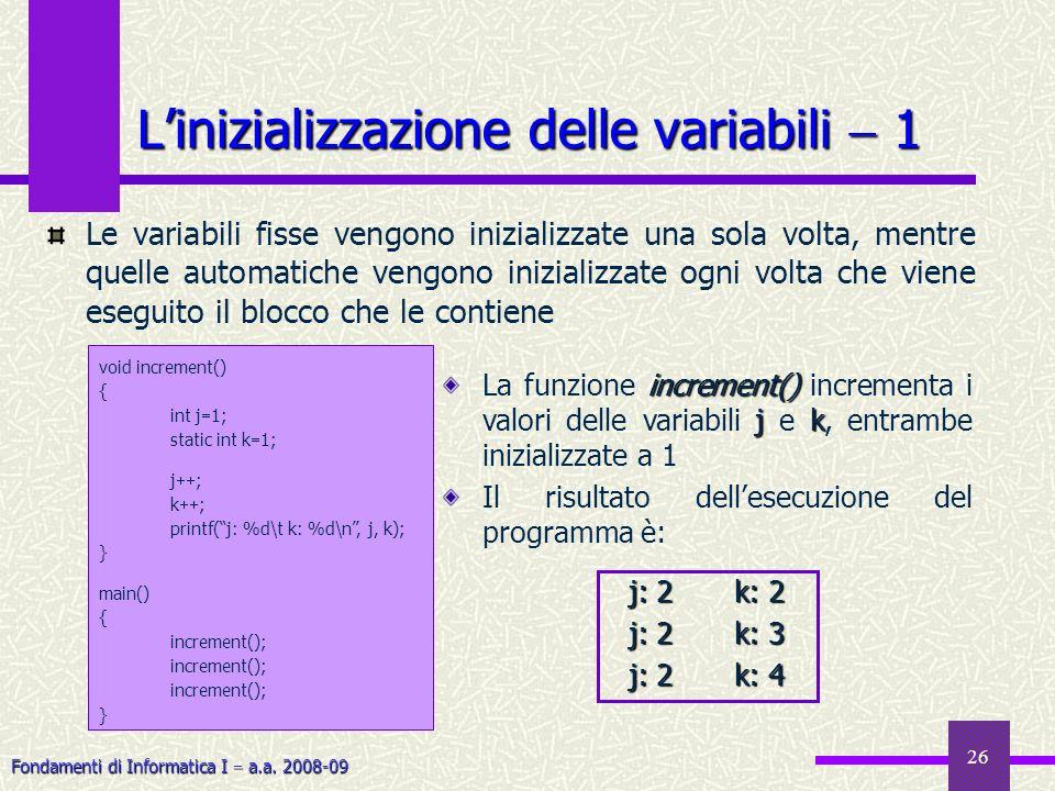 Fondamenti di Informatica I a.a. 2008-09 26 Linizializzazione delle variabili 1 void increment() { int j 1; static int k 1; j ; k ; printf(j: %d\t k: