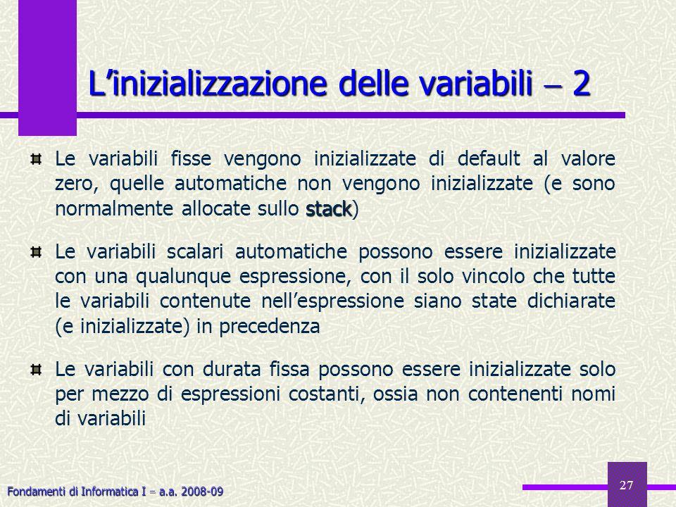 Fondamenti di Informatica I a.a. 2008-09 27 Linizializzazione delle variabili 2 stack Le variabili fisse vengono inizializzate di default al valore ze