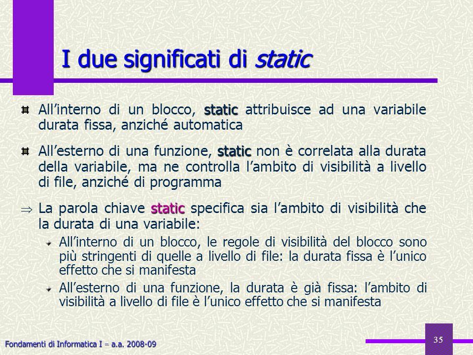 Fondamenti di Informatica I a.a. 2008-09 35 I due significati di static static Allinterno di un blocco, static attribuisce ad una variabile durata fis