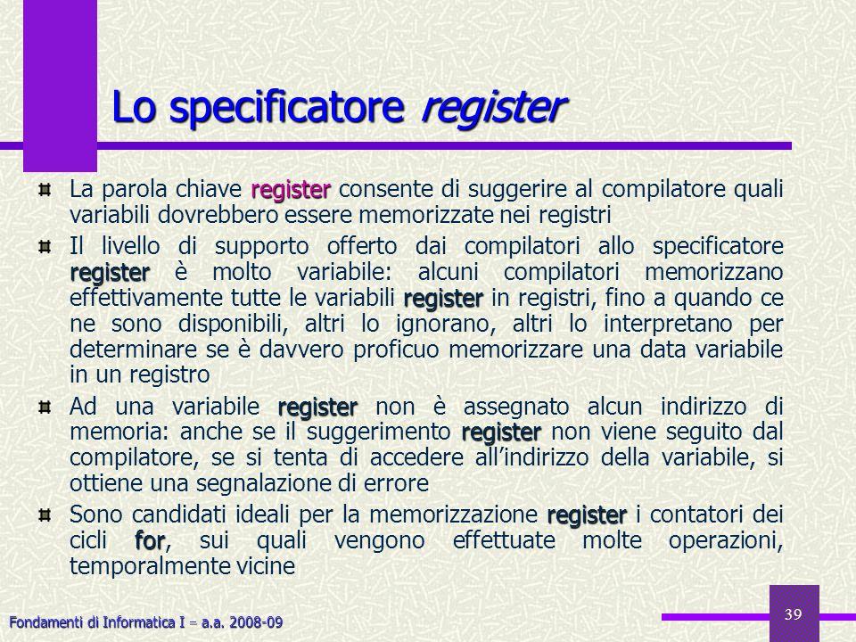 Fondamenti di Informatica I a.a. 2008-09 39 register La parola chiave register consente di suggerire al compilatore quali variabili dovrebbero essere