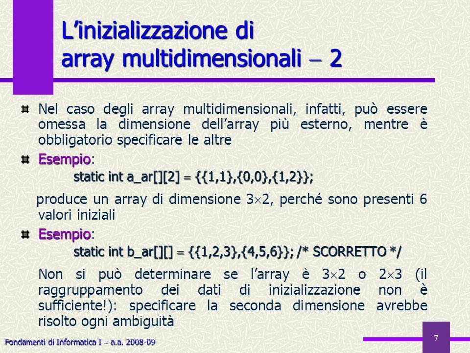 Fondamenti di Informatica I a.a. 2008-09 7 Nel caso degli array multidimensionali, infatti, può essere omessa la dimensione dellarray più esterno, men