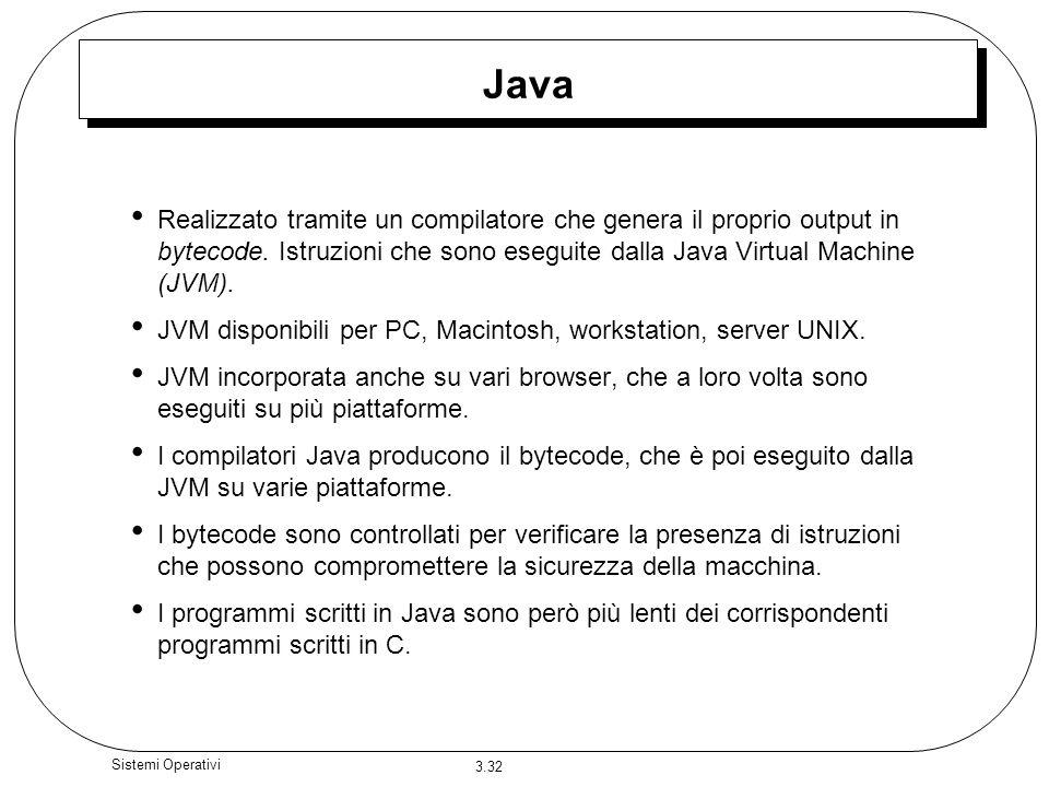 3.32 Sistemi Operativi Java Realizzato tramite un compilatore che genera il proprio output in bytecode. Istruzioni che sono eseguite dalla Java Virtua