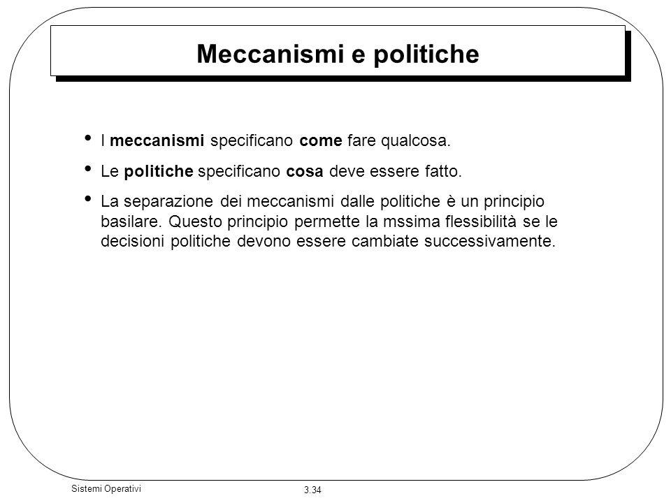 3.34 Sistemi Operativi Meccanismi e politiche I meccanismi specificano come fare qualcosa. Le politiche specificano cosa deve essere fatto. La separaz