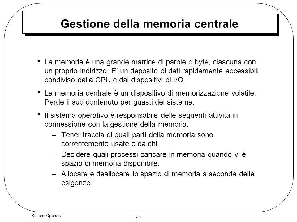 3.4 Sistemi Operativi Gestione della memoria centrale La memoria è una grande matrice di parole o byte, ciascuna con un proprio indirizzo. E un deposi
