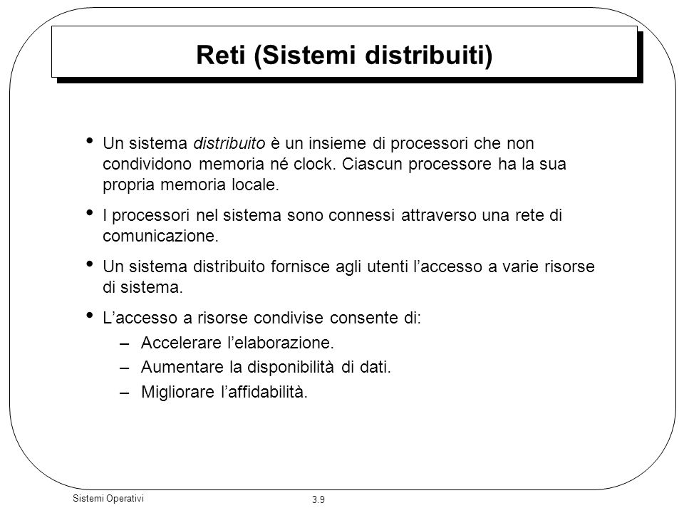3.9 Sistemi Operativi Reti (Sistemi distribuiti) Un sistema distribuito è un insieme di processori che non condividono memoria né clock. Ciascun proce