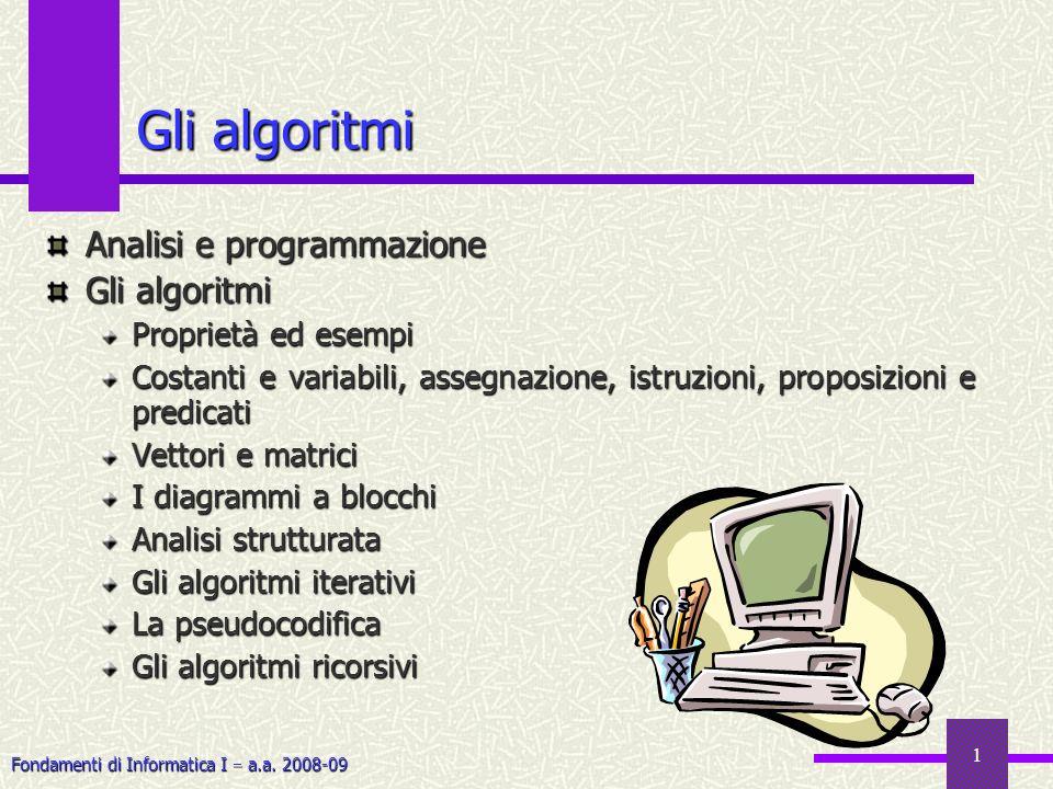 Fondamenti di Informatica I a.a. 2008-09 1 Gli algoritmi Analisi e programmazione Gli algoritmi Proprietà ed esempi Costanti e variabili, assegnazione