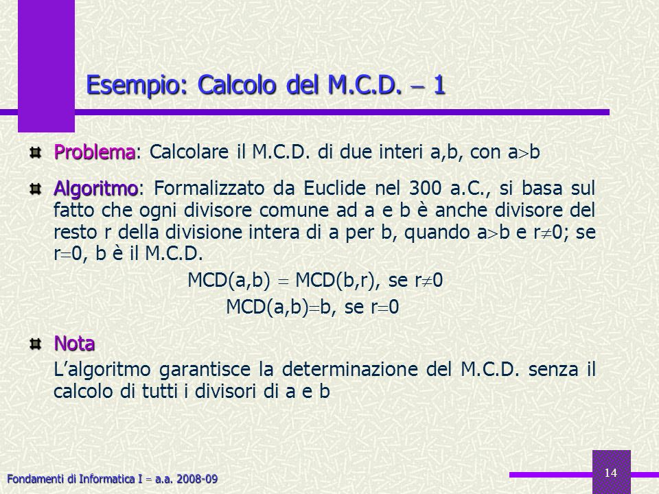 Fondamenti di Informatica I a.a. 2008-09 14 Problema Problema: Calcolare il M.C.D. di due interi a,b, con a b Algoritmo Algoritmo: Formalizzato da Euc