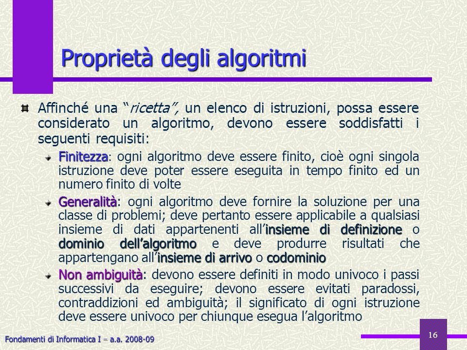 Fondamenti di Informatica I a.a. 2008-09 16 Affinché una ricetta, un elenco di istruzioni, possa essere considerato un algoritmo, devono essere soddis