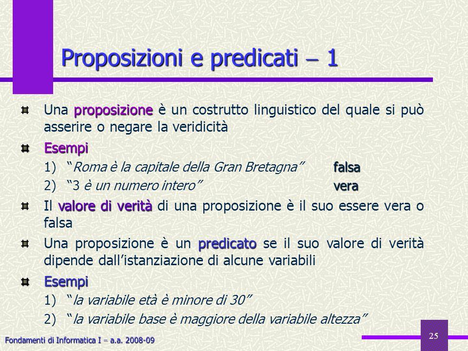 Fondamenti di Informatica I a.a. 2008-09 25 Proposizioni e predicati 1 proposizione Una proposizione è un costrutto linguistico del quale si può asser