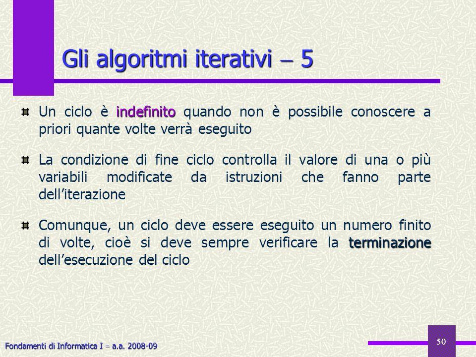 Fondamenti di Informatica I a.a. 2008-09 50 indefinito Un ciclo è indefinito quando non è possibile conoscere a priori quante volte verrà eseguito La